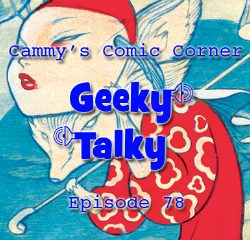 Cammy's Comic-Con Corner – Geeky Talky – Episode 78