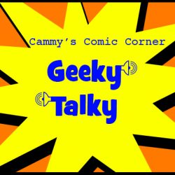 Cammy's Comic Corner – Geeky Talky – Episode 73