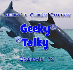 Cammy's Comic-Con Corner – Geeky Talky – Episode 79